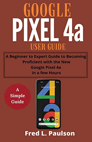 Google Pixel 4a User Guide for Seniors: A Beginner to Expert Guide to Becoming Proficient with the New Google Pixel 4a in a few Hours
