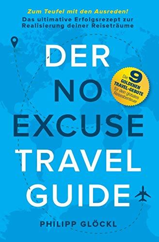 Der NO EXCUSE Travel Guide: Zum Teufel mit den Ausreden! Das ultimative Erfolgsrezept zur Realisierung deiner Reiseträume