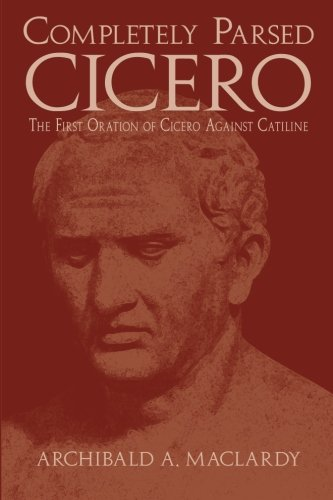 Completely Parsed Cicero: The First Oration of Cicero Against Catiline (Latin Edition)