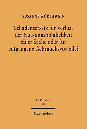 Schadensersatz für Verlust der Nutzungsmöglichkeit einer Sache oder für entgangene Gebrauchsvorteile?: Zur Dogmatik des Schadensersatzrechts (Jus Privatum 48)