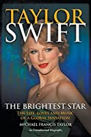Taylor Swift The Brightest Star: The Life, Loves and Music of a Global Sensation