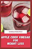 APPLE CIDER VINEGAR FOR WEIGHT LOSS: Natural Most Versatile and Powerful Remedy for Weight Loss and...