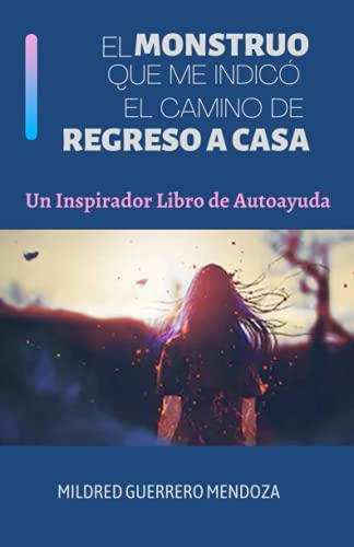 EL MOSTRUO QUE ME INDICÓ EL CAMINO DE REGRESO A CASA: Un Inspirador Libro de Autoayuda