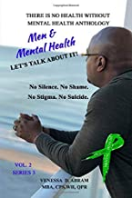 There is No Health Without Mental Health Anthology: Men & Mental Health...Let's Talk About IT!! (Men and Mental Health..Le...