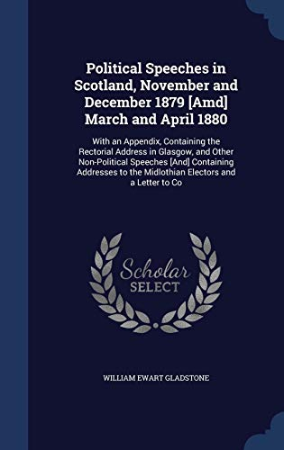 Political Speeches in Scotland, November and December 1879 [Amd] March and April 1880: With an Appendix, Containing the Rectorial Address in Glasgow, ... to the Midlothian Electors and a Letter to Co