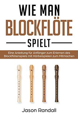 Wie man Blockflöte Spielt: Eine Anleitung für Anfänger zum Erlernen des Blockflötenspiels mit Hörbeispielen zum Mitmachen