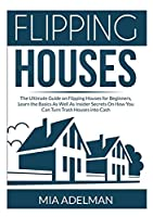 Flipping Houses: The Ultimate Guide on Flipping Houses for Beginners, Learn the Basics As Well As Insider Secrets On How You Can Turn Trash Houses into Cash