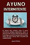AYUNO INTERMITENTE El manual más completo sobre el ayuno intermitente, adelgaza rápidamente, mejora tu salud, ten más energía, obtén los beneficios de la autofagia, más 5 planes de alimentación