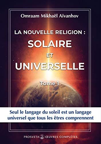 La nouvelle religion : SOLAIRE ET UNIVERSELLE: Volume 1