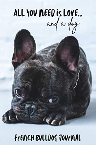All You Need is Love…and a Dog: French Bulldog Lined Journal / Notebook. Brindle Frenchie Puppy Gift Idea