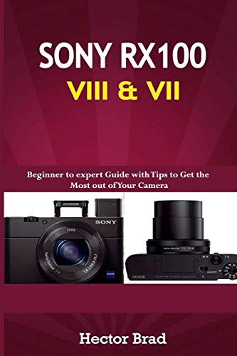 Sony RX100 VIII & VII: Beginner to expert Guide with Tips to Get the Most out of Your Camera