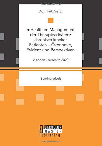 mHealth im Management der Therapieadhärenz chronisch kranker Patienten – Ökonomie, Evidenz und Perspektiven. Visionen - mHealth 2020