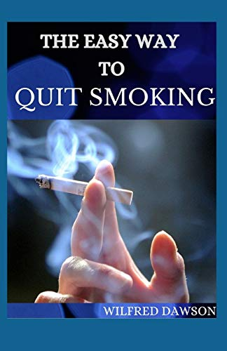 THE EASY WAY TO QUIT SMOKING: Complete Guide To Follow On How to Quickly and Easily Remove the Smoking Habit From Your Life for Good