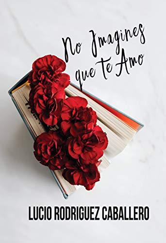 No imagines que te amo de Lucio Rodríguez Caballero