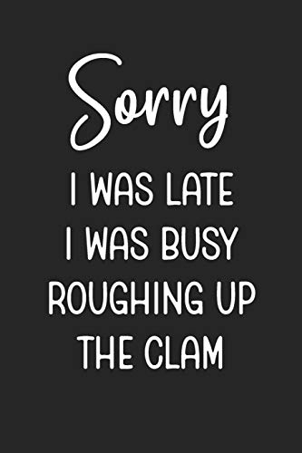 Sorry I Was Late I Was Busy Roughing Up The Clam: Stiffer Than A Greeting Card: Use Our Novelty Journal To Document Your Self Pleasure.