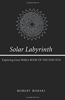 "Solar Labyrinth: Exploring Gene Wolfe's ""Book of the New Sun"""