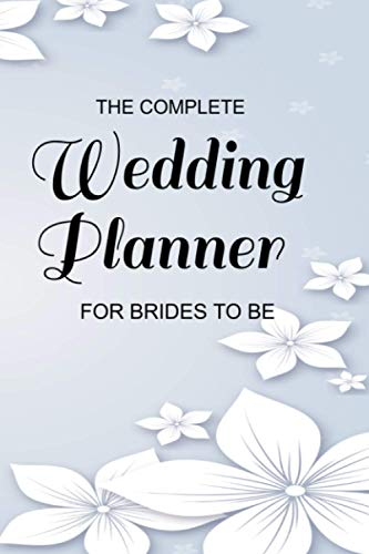 The Complete Wedding Planner For Brides To Be: An Organizer, Budget Planner, Checklist, Notebook and Journal