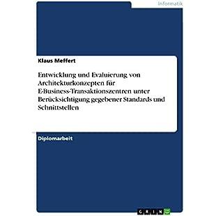 Entwicklung und Evaluierung von Architekturkonzepten für E-Business-Transaktionszentren unter Berücksichtigung gegebener Standards und Schnittstellen (German Edition)