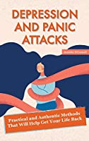 Depression and Panic Attacks: Practical and Authentic Methods That Will Help Get Your Life Back