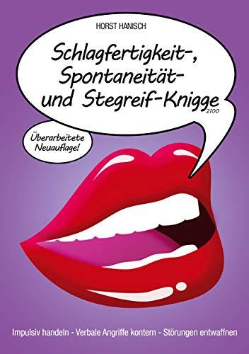 Schlagfertigkeit-, Spontaneität- und Stegreif-Knigge 2100: Impulsiv handeln - Verbale Angriffe kontern - Störungen entwaffnen