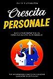 CRESCITA PERSONALE: La guida alla comunicazione non verbale per interpretare le emozioni e leggere la mente altrui.