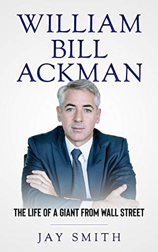 William Bill Ackman: The Life of A Giant From Wall Street by [Jay Smith]