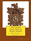 The Cuckoo Clock Owner?s Repair Manual: Step by Step, No Prior Experience Required