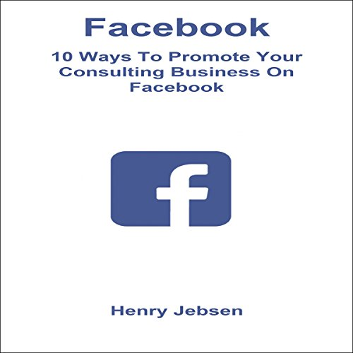 Facebook: 10 Ways to Promote Your Consulting Business on Facebook audiobook cover art