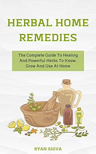 Herbal Home Remedies: The Complete Guide To Healing And Powerful Herbs To Know, Grow And Use At Home