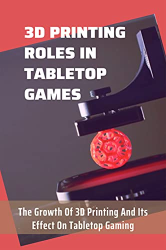3D Printing Roles In Tabletop Games: The Growth Of 3D Printing And Its Effect On Tabletop Gaming: Should You Buy A 3D Printer For Tabletop Gaming