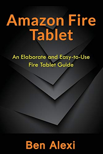 Amazon Fire Tablet: An Elaborate and Easy-to-Use Fire Tablet Guide
