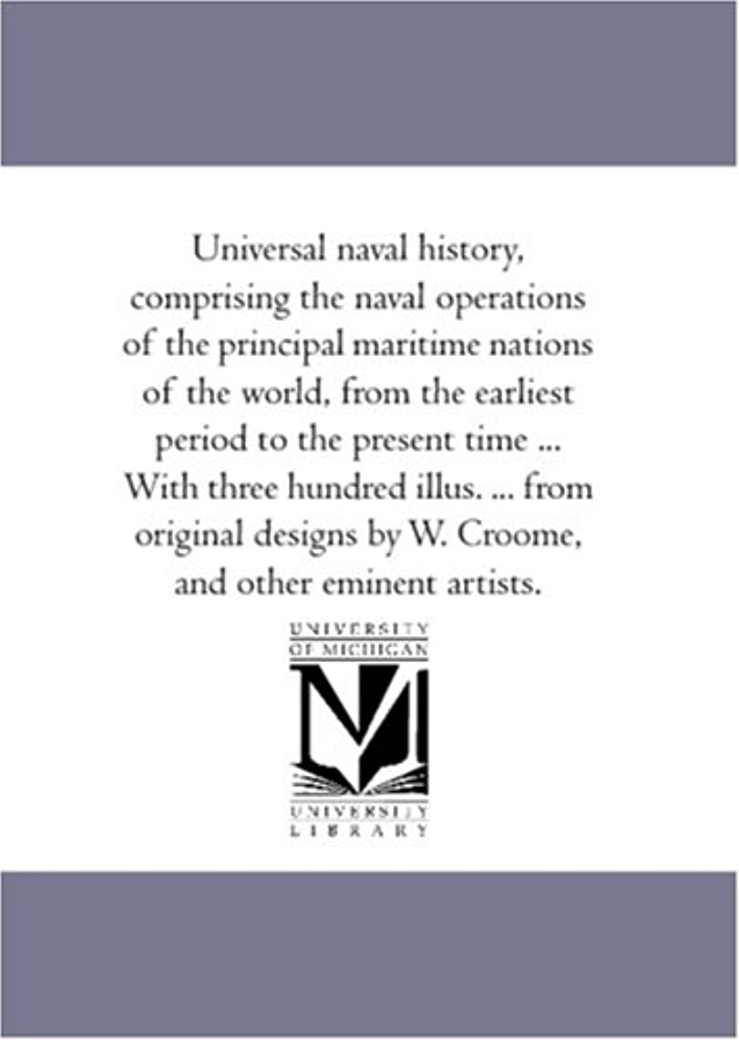 Universal naval history, comprising the naval operations of the principal maritime nations of the world, from the earliest period to the present time ... by W. Croome, and other eminent artists.