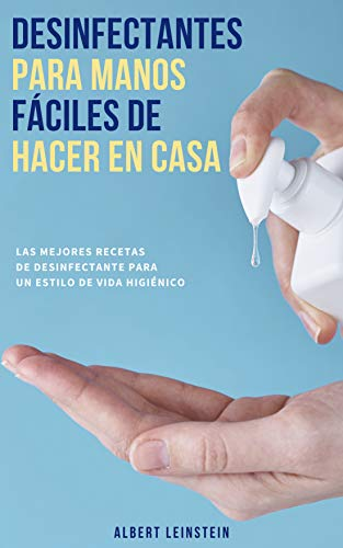 Desinfectantes para Manos fáciles de Hacer en Casa: Las Mejores Recetas de Desinfectante para un Estilo de Vida Higiénico