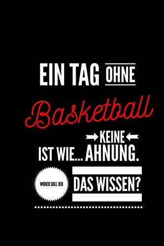 Ein Tag ohne Basketball ist wie... keine Ahnung. Woher soll ich das Wissen?: Notizbuch | 110 Seiten | Punkteraster Dot Grid | 6x9 /15.24 x 22.86 cm ... | Lustiger Spruch über Basketball