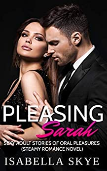 Pleasing Sarah:: Sexy Adult Stories Of Explicit Oral Pleasure( Steamy Romance Novel) by [Isabella Skye]