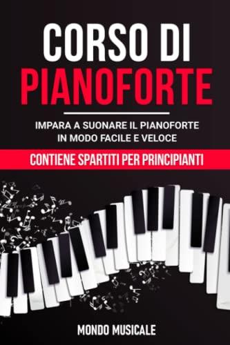 Corso di Pianoforte: Impara a Suonare il Pianoforte in Modo Facile e Veloce - Contiene Spartiti per Principianti