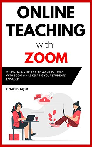 Online Teaching With Zoom: A Practical Step-by-Step Guide to Teach with Zoom while Keeping your Stud
