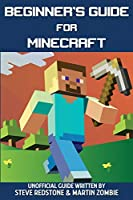 Beginner's Guide for Minecraft: Unofficial guide to building, exploration, survival and crafting. A Minecraft Book with easy step-by-step instructions to help you start mining through the game