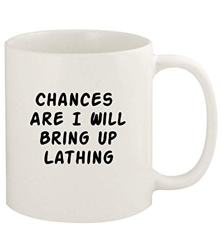 Chances Are I Will Bring Up LATHING - 11oz Ceramic White Coffee Mug Cup, White