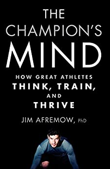 The Champion's Mind: How Great Athletes Think, Train, and Thrive by [James A. Afremow, Jim Craig]