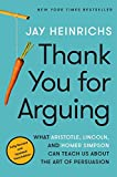 Thank You for Arguing, Third Edition- What Aristotle, Lincoln, and Homer Simpson Can Teach Us About The Art of Persuasion Paperback [Jay Heinrichs]