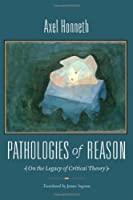 Pathologies of Reason: On the Legacy of Critical Theory (New Directions in Critical Theory)