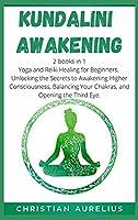 Kundalini Awakening: 2 books in 1: Yoga and Reiki Healing for Beginners. Unlocking the Secrets to Awakening Higher Consciousness, Balancing Your Chakras, and Opening the Third Eye.