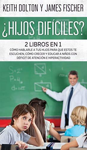 ¿Hijos Difíciles?: Incluye 2 libros: Cómo Hablarle a tus Hijos para que estos te Escuchen, Cómo Crecer y Educar a Niños con Déficit de Atención e Hiperactividad