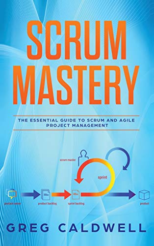 Scrum: Mastery - The Essential Guide to Scrum and Agile Project Management (Lean Guides with Scrum, Sprint, Kanban, DSDM, XP & Crystal