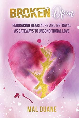 Broken Open: Embracing Heartache & Betrayal as Gateways to Unconditional Love