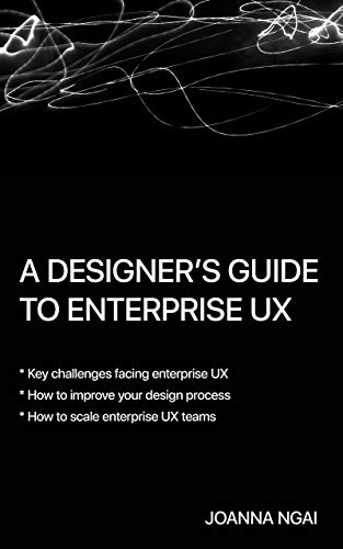 A Designer's Guide to Enterprise UX by [Joanna Ngai]