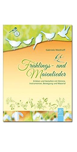 Frühlings- und Maienlieder: Erleben und Gestalten mit Stimme, Instrumenten, Bewegung und Material