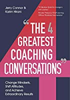 The Four Greatest Coaching Conversations: Change mindsets, shift attitudes, and achieve extraordinary results