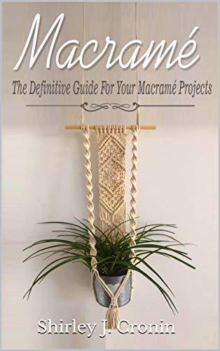 Macramè: The Definitive Guide For Your Macramè Projects by [Shirley J. Cronin]